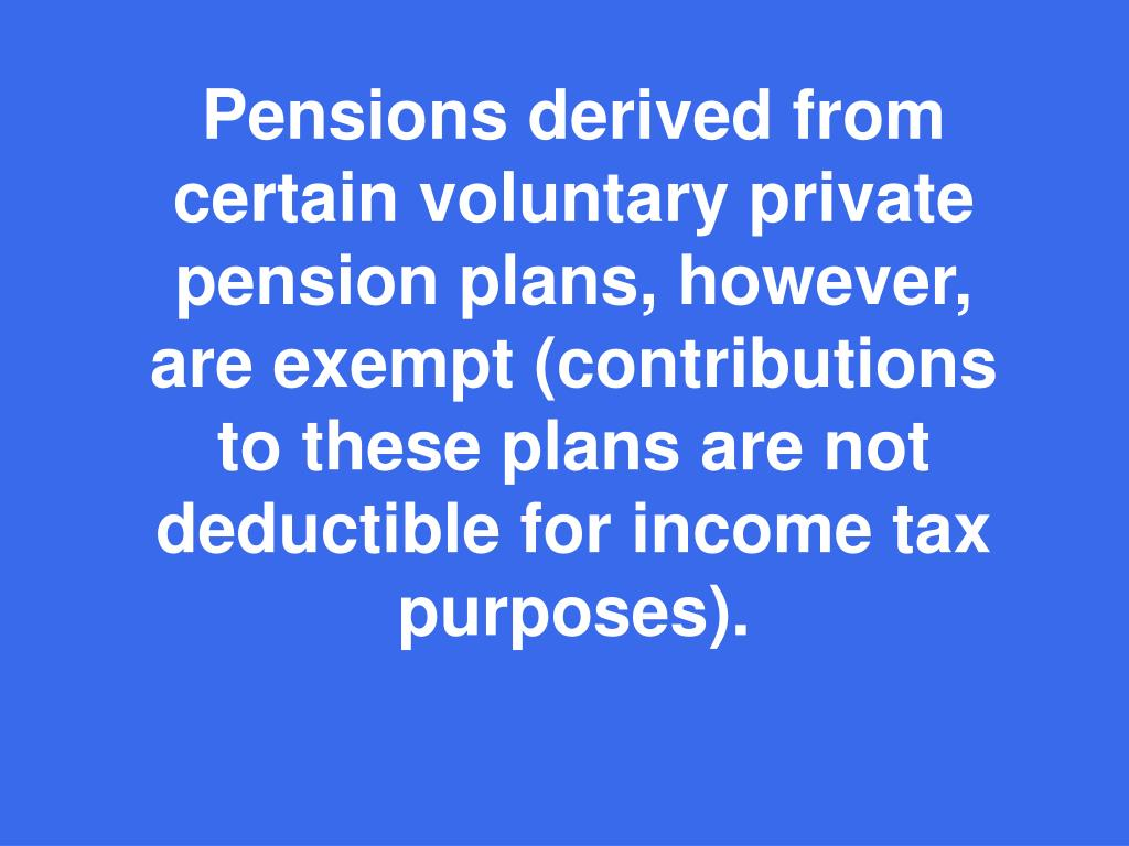Pensions derived from certain voluntary private pension plans, however, are exempt (contributions to these plans are not deductible for income tax purposes).