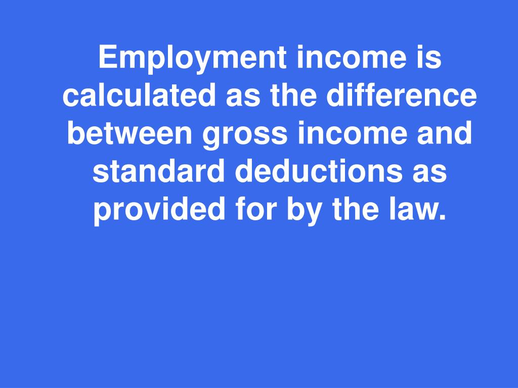Employment income is calculated as the difference between gross income and standard deductions as provided for by the law