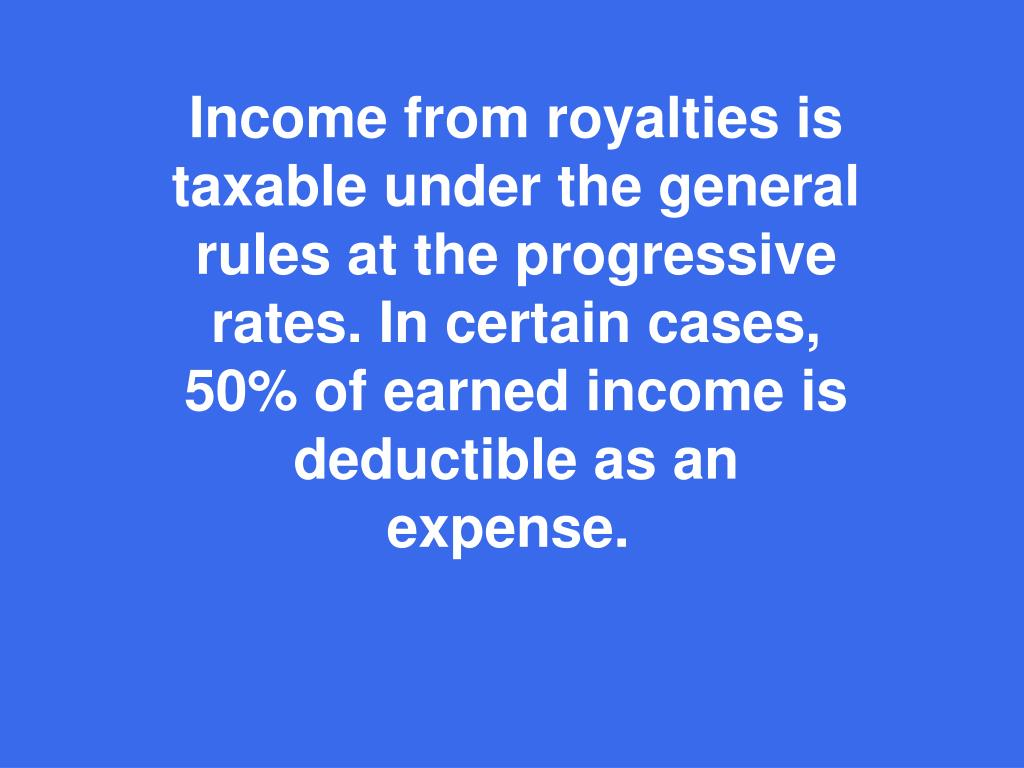 Income from royalties is taxable under the general rules at the progressive rates. In certain cases, 50% of earned income is deductible as an expense.
