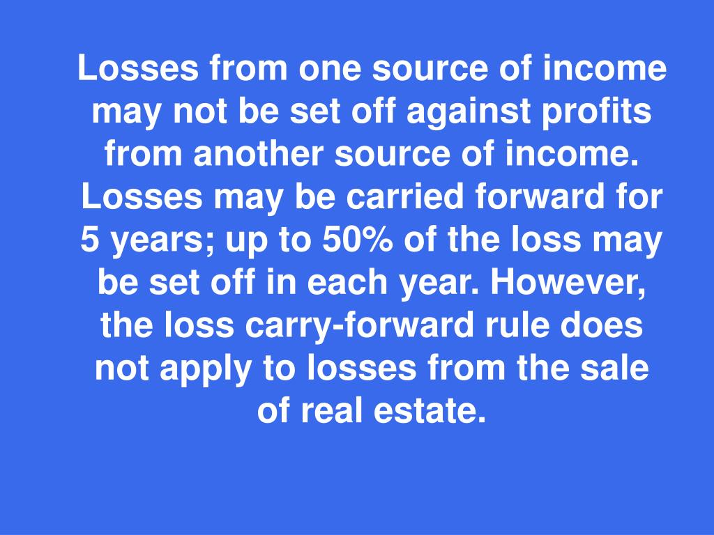 Losses from one source of income may not be set off against profits from another source of income. Losses may be carried forward for 5 years; up to 50% of the loss may be set off in each year. However, the loss carry-forward rule does not apply to losses from the sale of real estate.