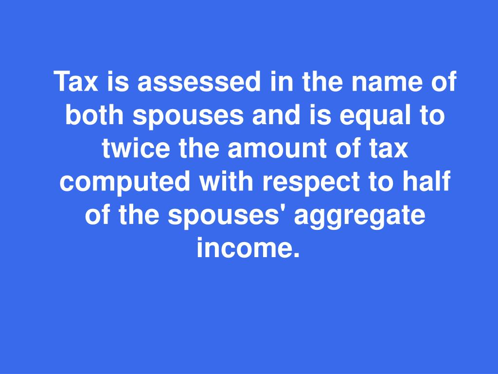 Tax is assessed in the name of both spouses and is equal to twice the amount of tax computed with respect to half of the spouses' aggregate income.