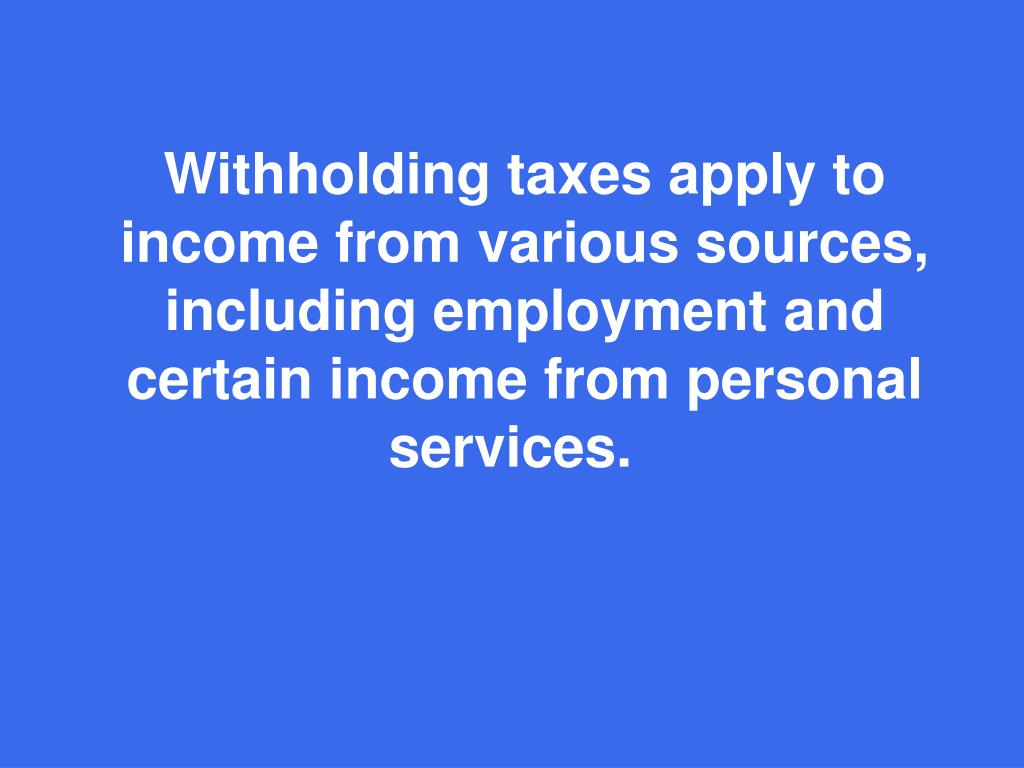 Withholding taxes apply to income from various sources, including employment and certain income from personal services.