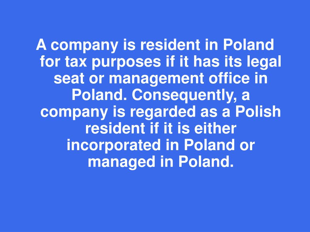 A company is resident in Poland for tax purposes if it has its legal seat or management office in Poland. Consequently, a company is regarded as a Polish resident if it is either incorporated in Poland or managed in Poland.