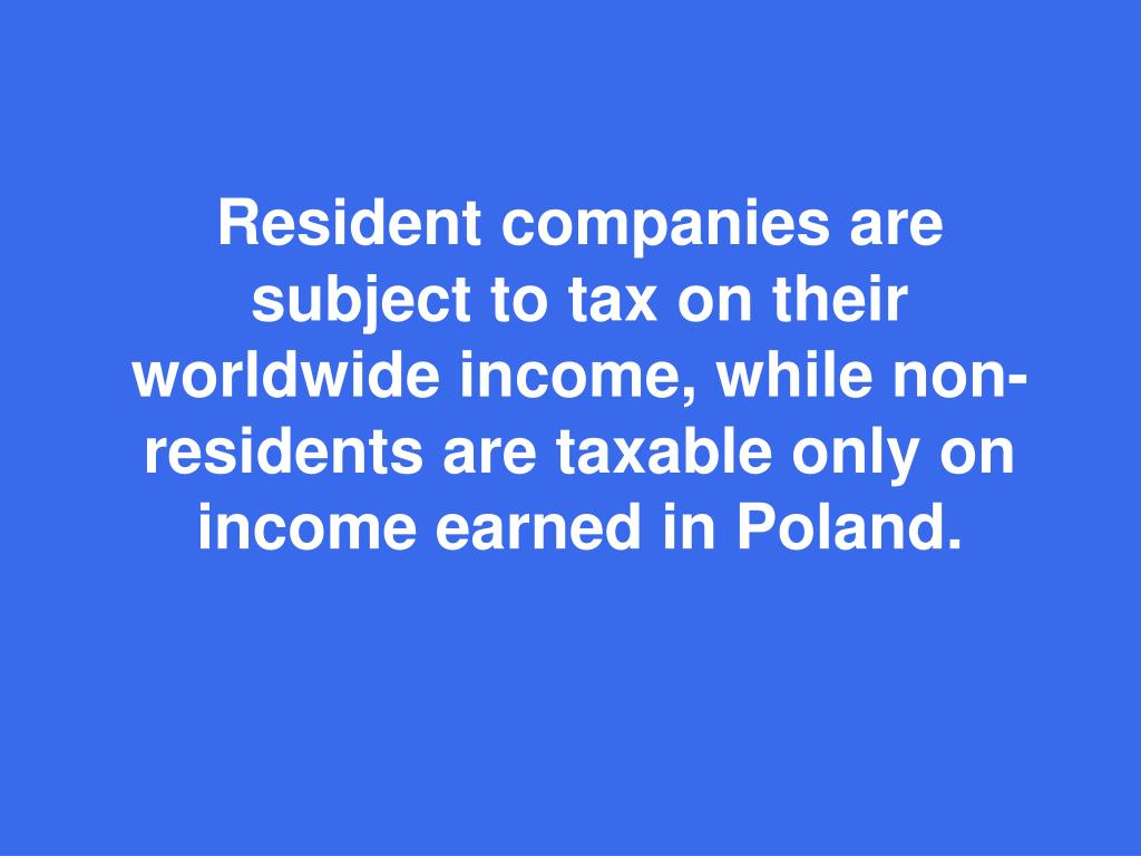 Resident companies are subject to tax on their worldwide income, while non-residents are taxable only on income earned in Poland.