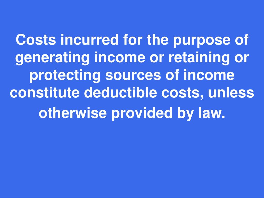 Costs incurred for the purpose of generating income or retaining or protecting sources of income constitute deductible costs, unless otherwise provided by law.