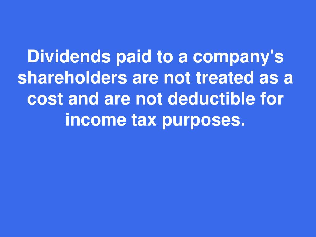 Dividends paid to a company's shareholders are not treated as a cost and are not deductible for income tax purposes