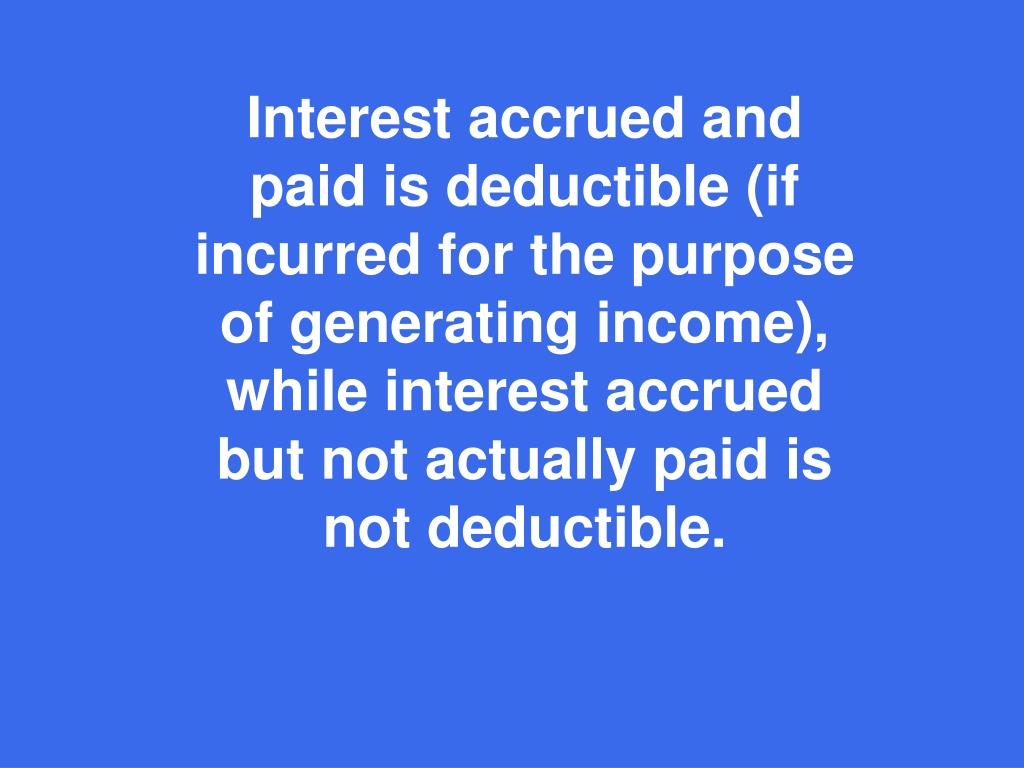 Interest accrued and paid is deductible (if incurred for the purpose of generating income), while interest accrued but not actually paid is not deductible.