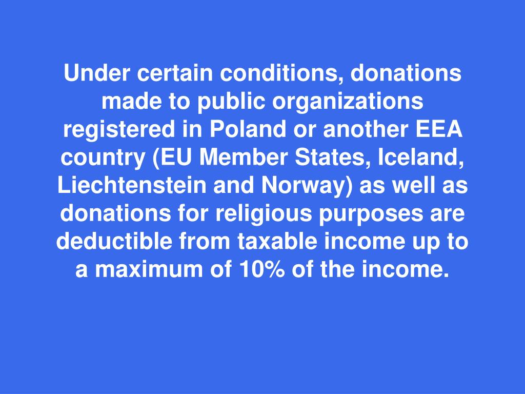 Under certain conditions, donations made to public organizations registered in Poland or another EEA country (EU Member States, Iceland, Liechtenstein and Norway) as well as donations for religious purposes are deductible from taxable income up to a maximum of 10% of the income.