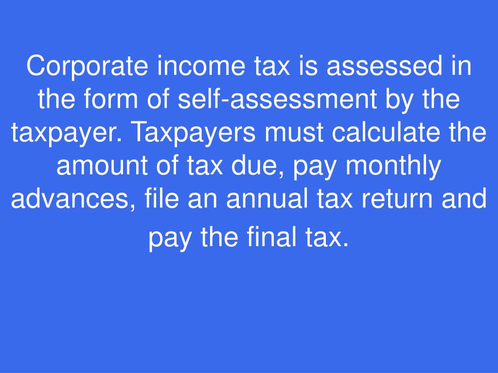 Corporate income tax is assessed in the form of self-assessment by the taxpayer. Taxpayers must calculate the amount of tax due, pay monthly advances, file an annual tax return and pay the final tax.