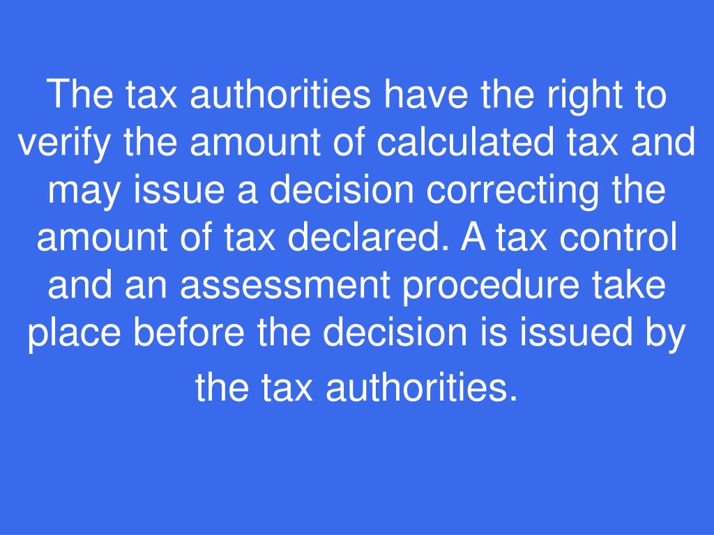 The tax authorities have the right to verify the amount of calculated tax and may issue a decision correcting the amount of tax declared. A tax control and an assessment procedure take place before the decision is issued by the tax authorities.