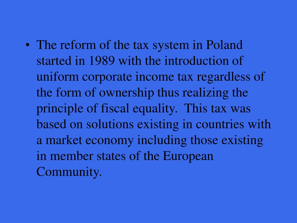 The reform of the tax system in Poland started in 1989 with the introduction of  uniform corporate income tax regardless of the form of ownership thus realizing the principle of fiscal equality.  This tax was based on solutions existing in countries with a market economy including those existing in member states of the European Community.