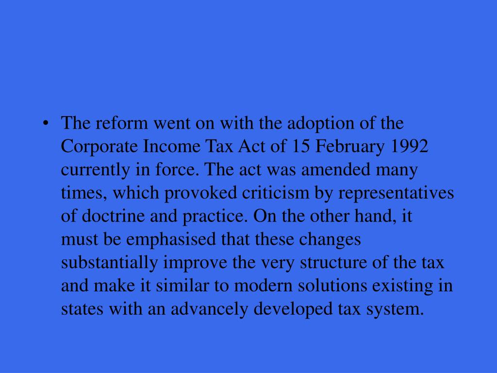 The reform went on with the adoption of the Corporate Income Tax Act of 15 February 1992 currently in force. The act was amended many times, which provoked criticism by representatives of doctrine and practice. On the other hand, it must be emphasised that these changes substantially improve the very structure of the tax and make it similar to modern solutions existing in states with an advancely developed tax system.