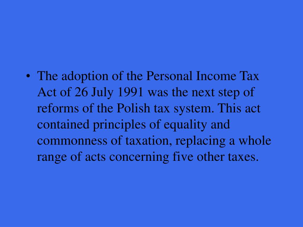 The adoption of the Personal Income Tax Act of 26 July 1991 was the next step of reforms of the Polish tax system. This act contained principles of equality and commonness of taxation, replacing a whole range of acts concerning five other taxes.