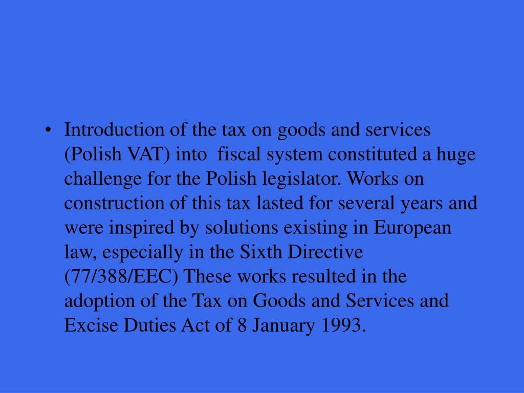 Introduction of the tax on goods and services (Polish VAT) into  fiscal system constituted a huge challenge for the Polish legislator. Works on construction of this tax lasted for several years and were inspired by solutions existing in European law, especially in the Sixth Directive (77/388/EEC) These works resulted in the adoption of the Tax on Goods and Services and Excise Duties Act of 8 January 1993.
