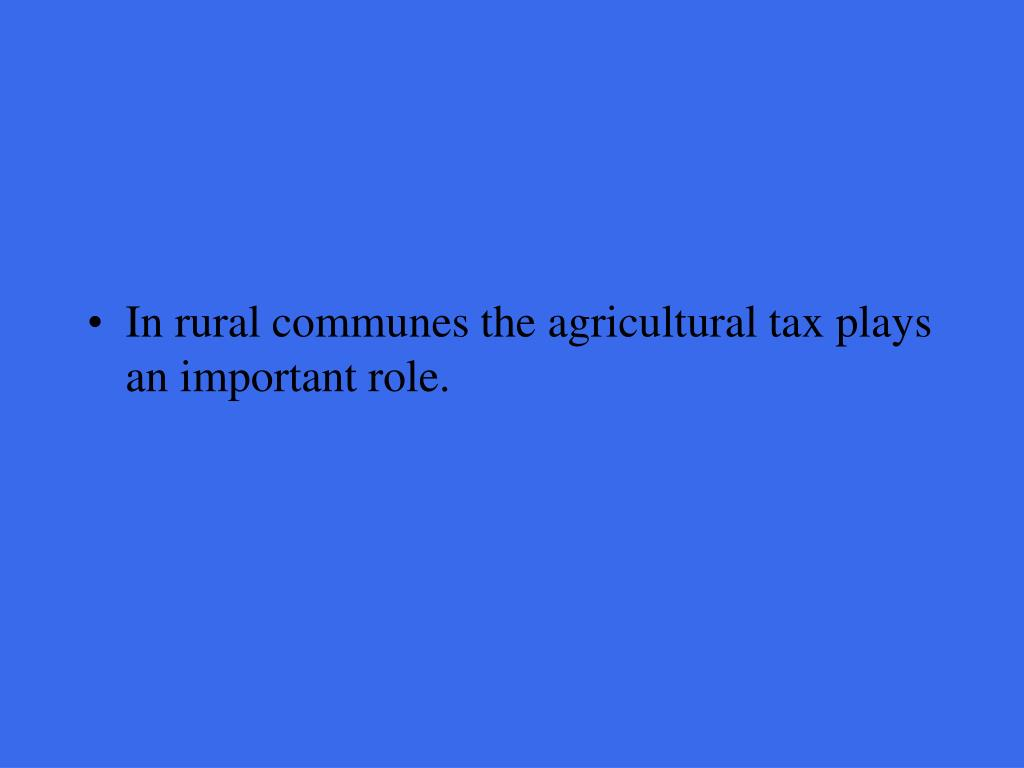 In rural communes the agricultural tax plays an important role.