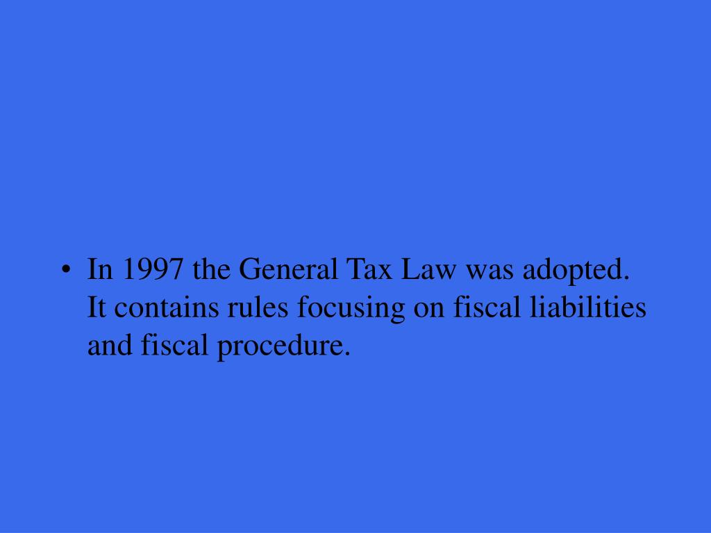 In 1997 the General Tax Law was adopted. It contains rules focusing on fiscal liabilities and fiscal procedure.
