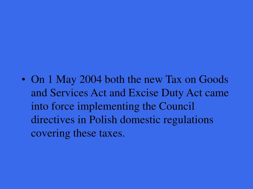 On 1 May 2004 both the new Tax on Goods and Services Act and Excise Duty Act came into force implementing the Council directives in Polish domestic regulations covering these taxes.