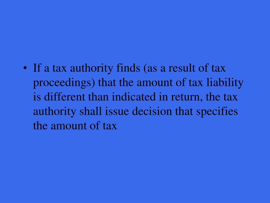 If a tax authority finds (as a result of tax proceedings) that the amount of tax liability is different than indicated in return, the tax authority shall issue decision that specifies the amount of tax