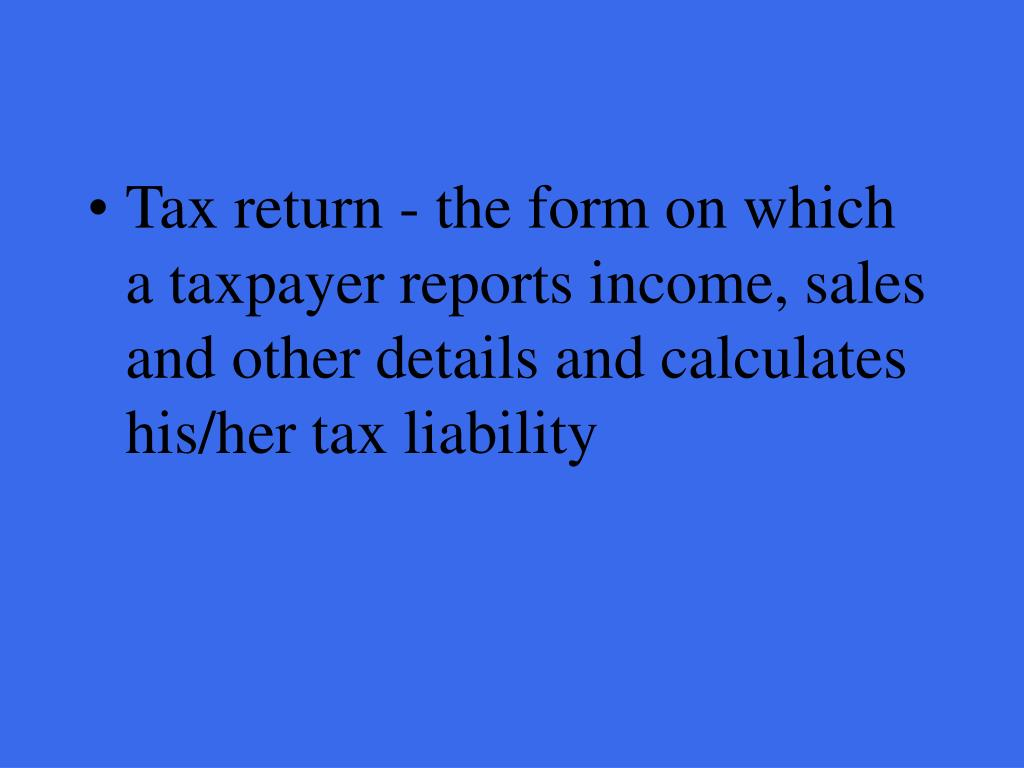 Tax return - the form on which a taxpayer reports income, sales and other details and calculates his/her tax liability