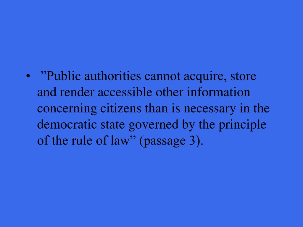 """""""Public authorities cannot acquire, store and render accessible other information concerning citizens than is necessary in the democratic state governed by the principle of the rule of law"""" (passage 3)."""