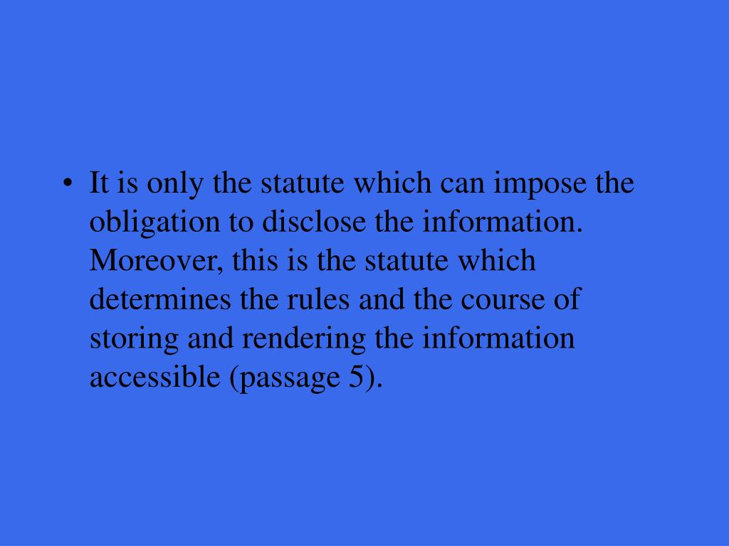 It is only the statute which can impose the obligation to disclose the information. Moreover, this is the statute which determines the rules and the course of storing and rendering the information accessible (passage 5).