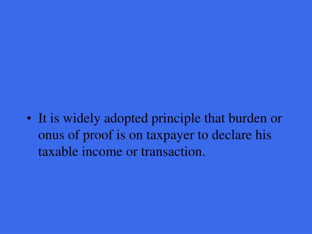 It is widely adopted principle that burden or onus of proof is on taxpayer to declare his taxable income or transaction.