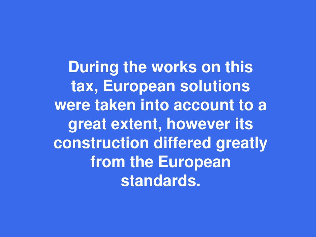During the works on this tax, European solutions were taken into account to