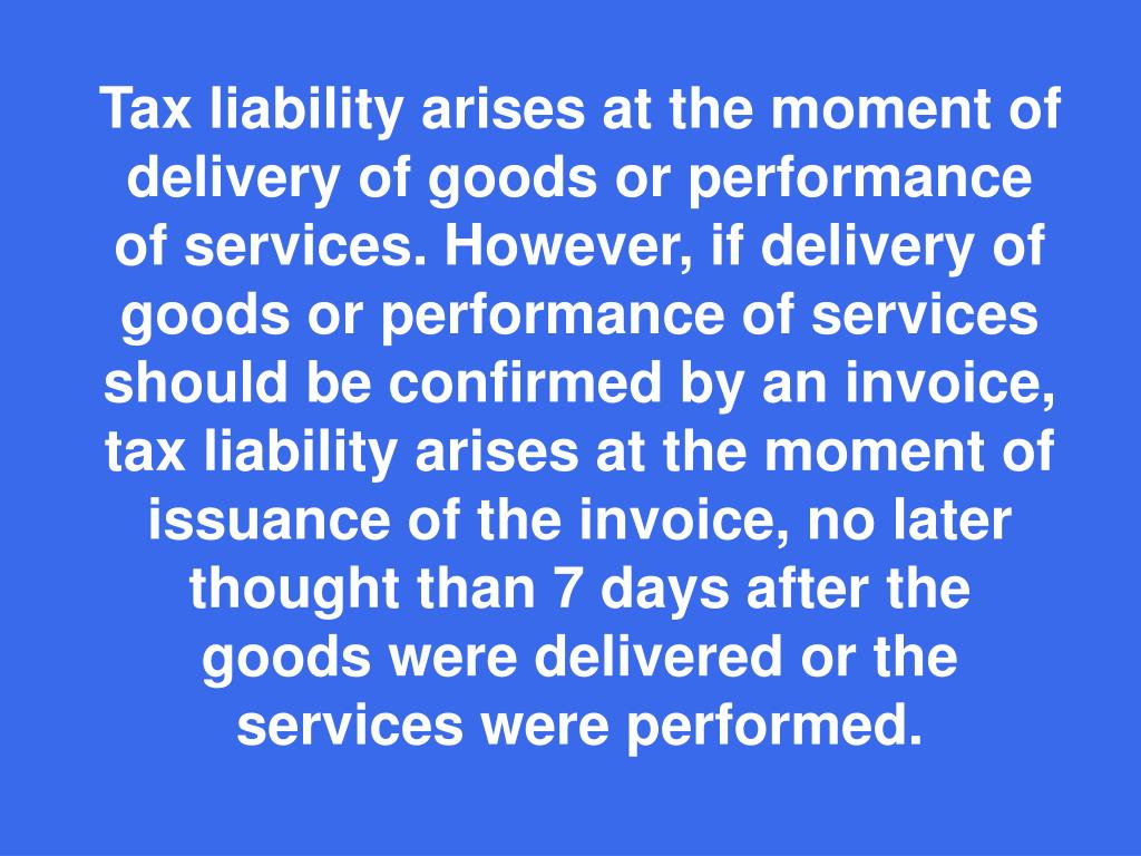 Tax liability arises at the moment of delivery of goods or performance of services. However, if delivery of goods or performance of services should be confirmed by an invoice, tax liability arises at the moment of issuance of the invoice, no later thought than 7 days after the goods were delivered or the services were performed.