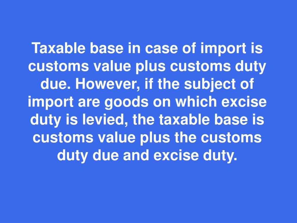 Taxable base in case of import is customs value plus customs duty due. However, if the subject of import are goods on which excise duty is levied, the taxable base is customs value plus the customs dut