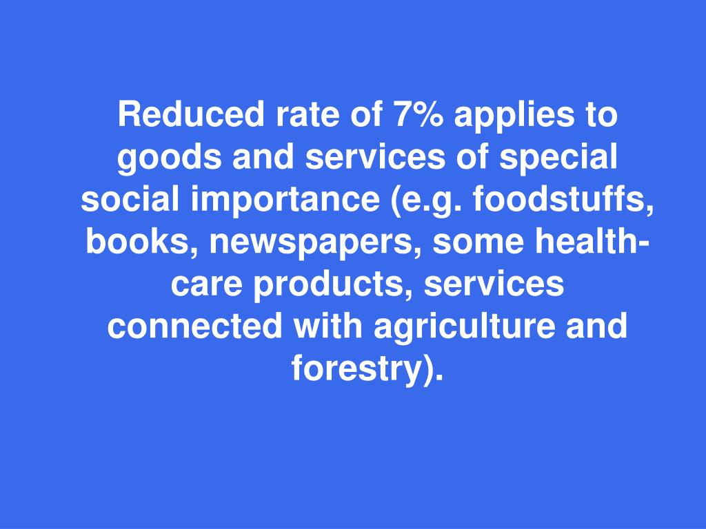 Reduced rate of 7% applies to goods and services of special social importance (e.g. foodstuffs, books, newspapers, some health-care products, services connected with agriculture and forestry