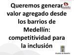 queremos generar valor agregado desde los barrios de medell n competitividad para la inclusi n
