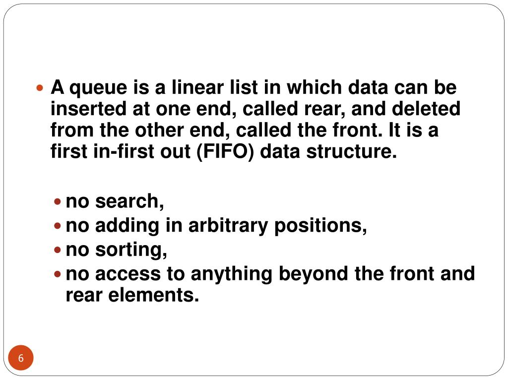 A queue is a linear list in which data can be inserted at one end, called rear, and deleted from the other end, called the front. It is a first in-first out (FIFO) data structure.
