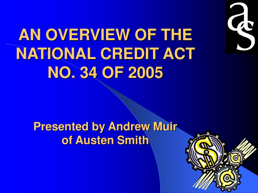 an overview of the national credit act no 34 of 2005 presented by andrew muir of austen smith l.