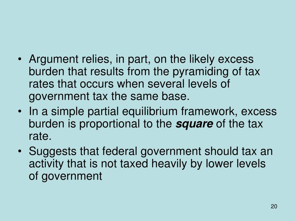 Argument relies, in part, on the likely excess burden that results from the pyramiding of tax rates that occurs when several levels of government tax the same base.