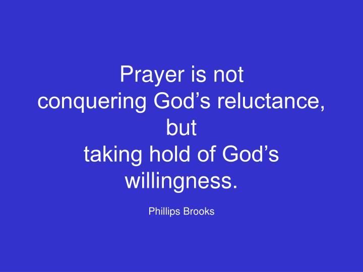 prayer is not conquering god s reluctance but taking hold of god s willingness phillips brooks n.