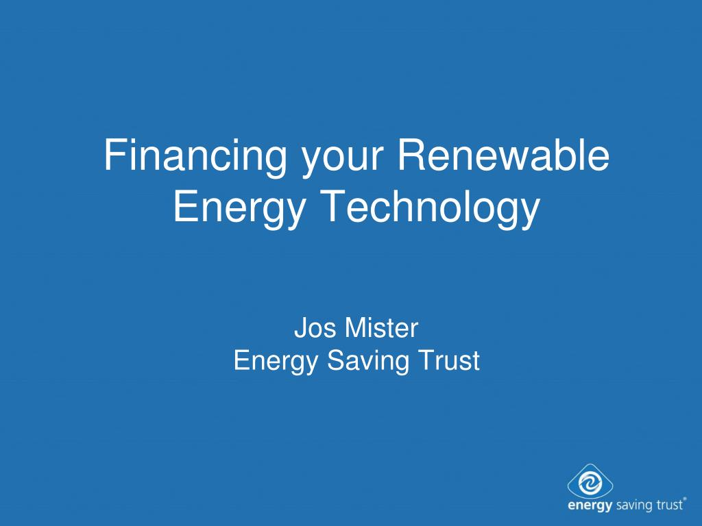 financing your renewable energy technology jos mister energy saving trust l.