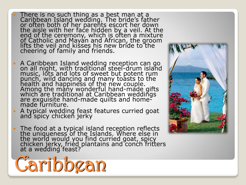 There is no such thing as a best man at a Caribbean Island wedding. The bride's father or often both of her parents escort her down the aisle with her face hidden by a veil. At the end of the ceremony, which is often a mixture of Catholic and Mayan and African, the groom lifts the veil and kisses his new bride to the cheering of family and friends.