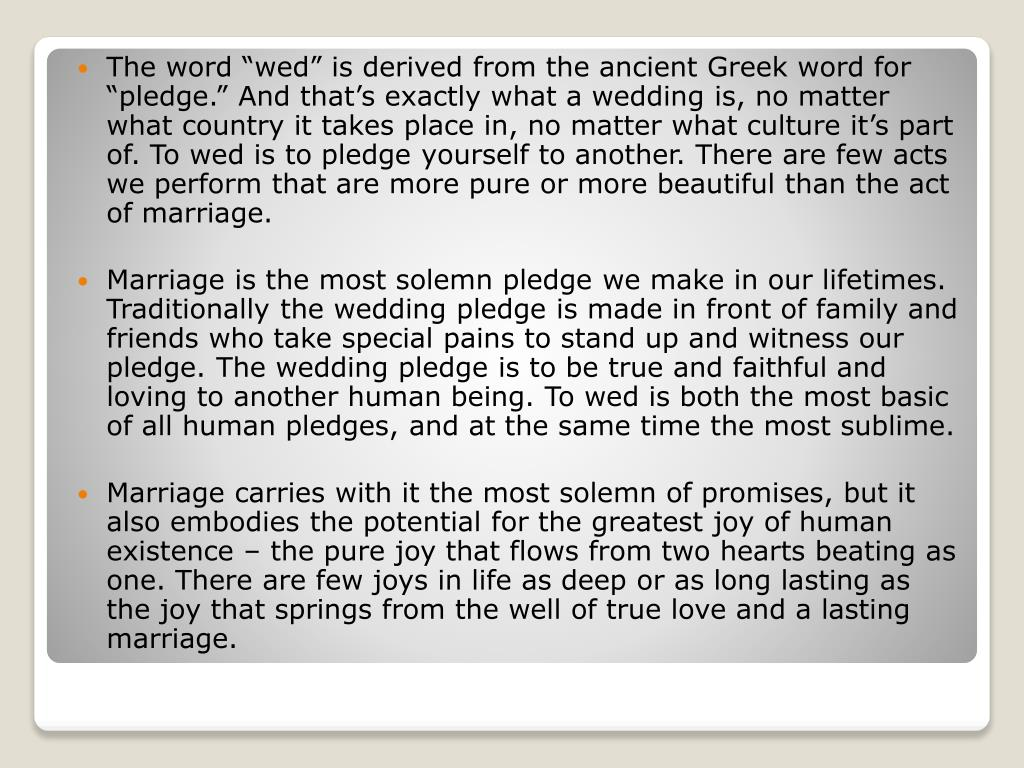 """The word """"wed"""" is derived from the ancient Greek word for """"pledge."""" And that's exactly what a wedding is, no matter what country it takes place in, no matter what culture it's part of. To wed is to pledge yourself to another. There are few acts we perform that are more pure or more beautiful than the act of marriage."""