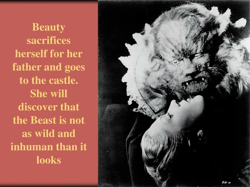 Beauty sacrifices herself for her father and goes to the castle. She will discover that the Beast is not as wild and inhuman than it looks