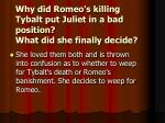why did romeo s killing tybalt put juliet in a bad position what did she finally decide