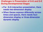 challenges in presentation of g g and g e during developmental stages