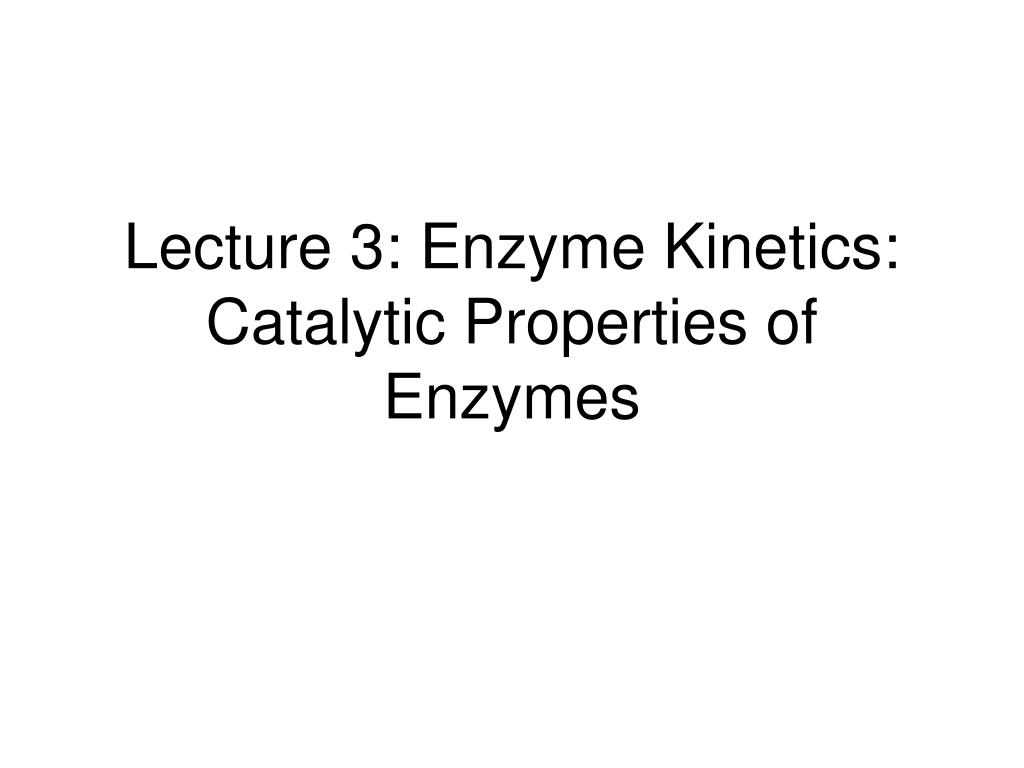 lecture 3 enzyme kinetics catalytic properties of enzymes l.