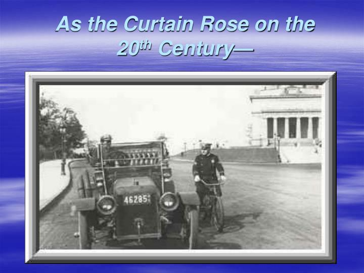 As the curtain rose on the 20 th century