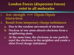 london forces dispersion forces exist in all molecules