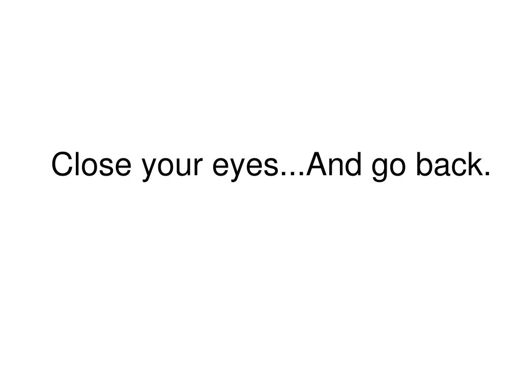 close your eyes and go back l.