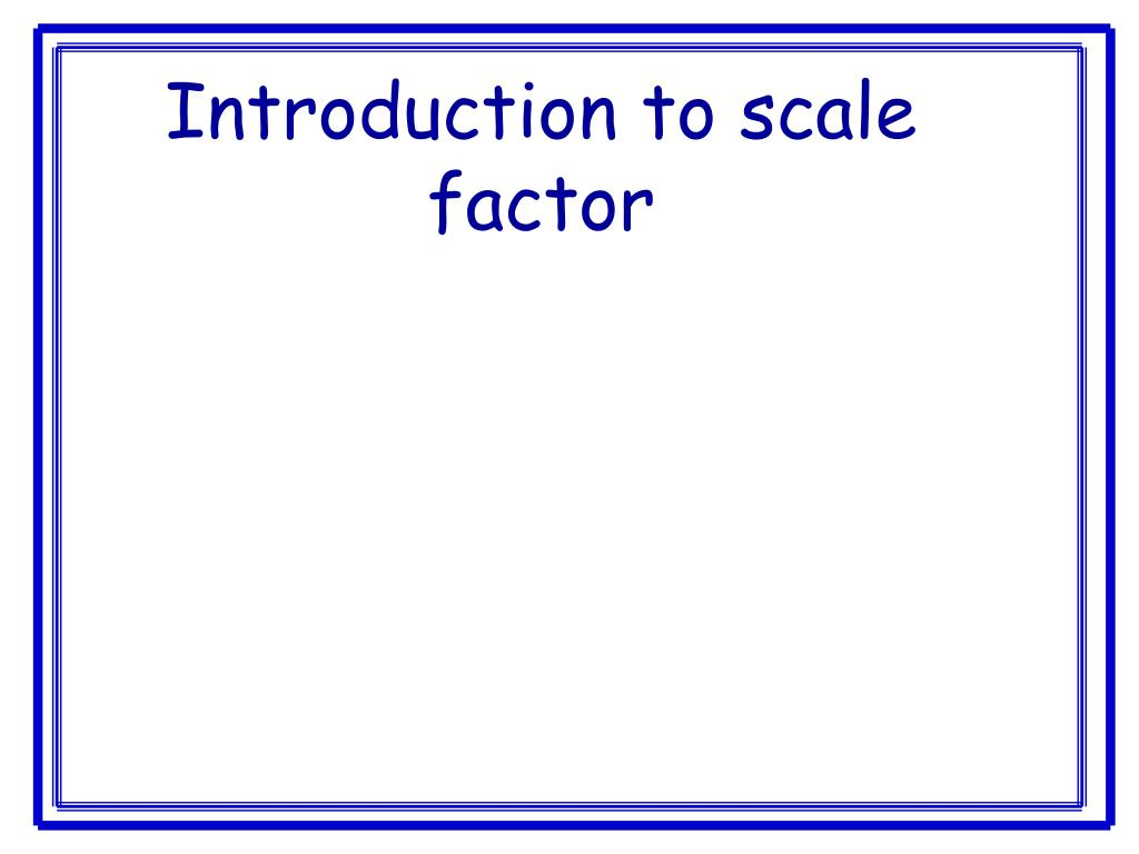 introduction to scale factor l.
