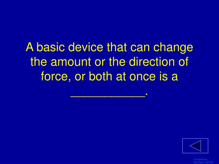 A basic device that can change the amount or the direction of force or both at once is a
