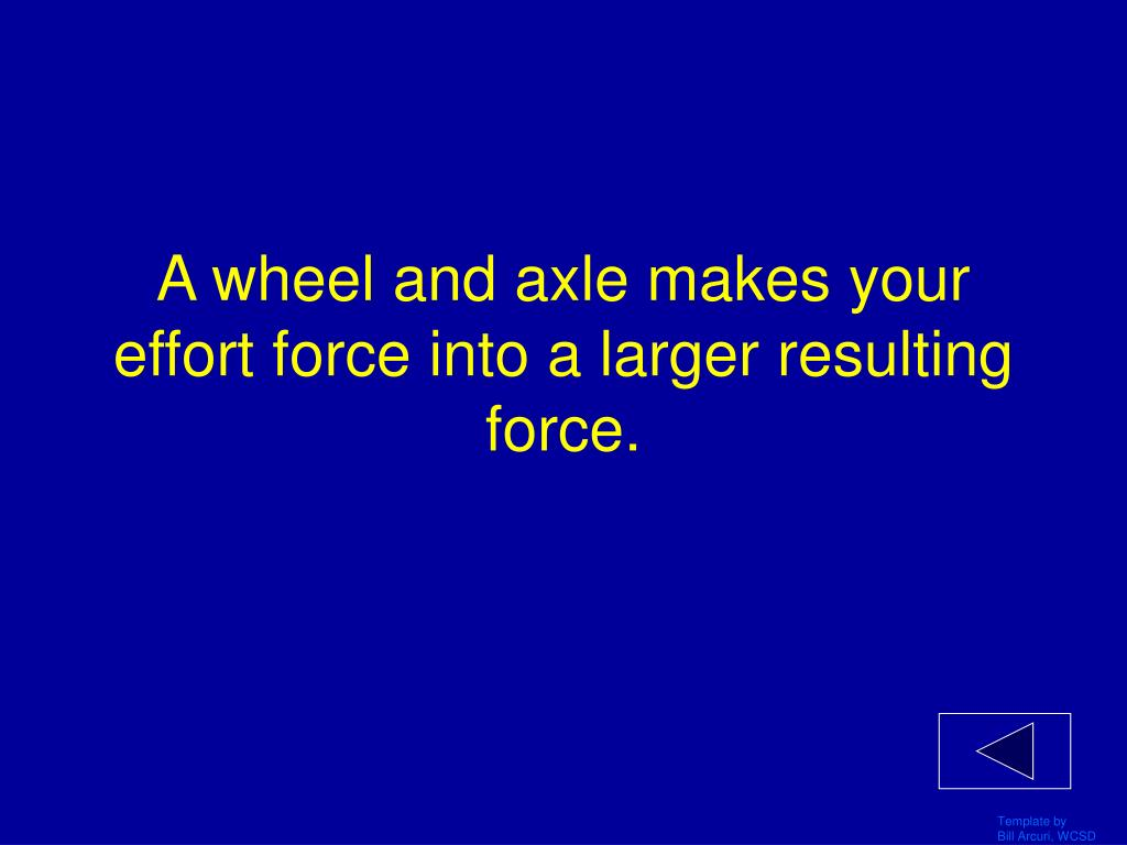 A wheel and axle makes your effort force into a larger resulting force.
