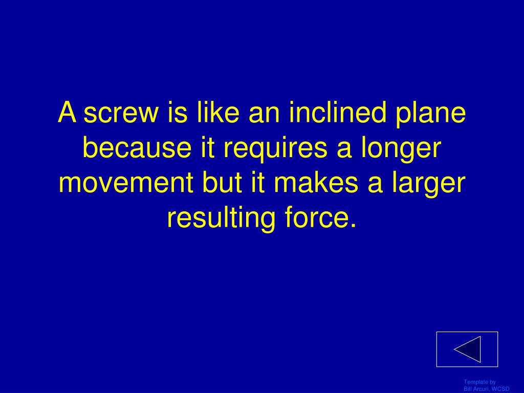 A screw is like an inclined plane because it requires a longer movement but it makes a larger resulting force.