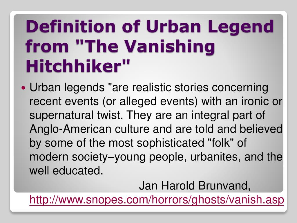 """Urban legends """"are realistic stories concerning recent events (or alleged events) with an ironic or supernatural twist. They are an integral part of Anglo-American culture and are told and believed by some of the most sophisticated """"folk"""" of modern society–young people, urbanites, and the well educated."""